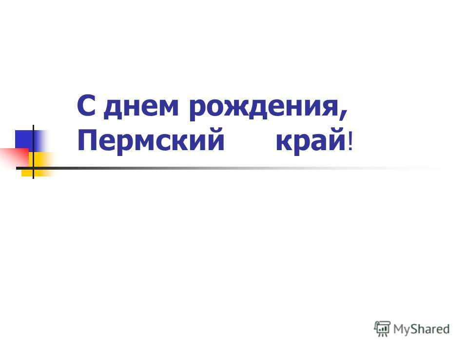 С днем рождения, Пермский край !