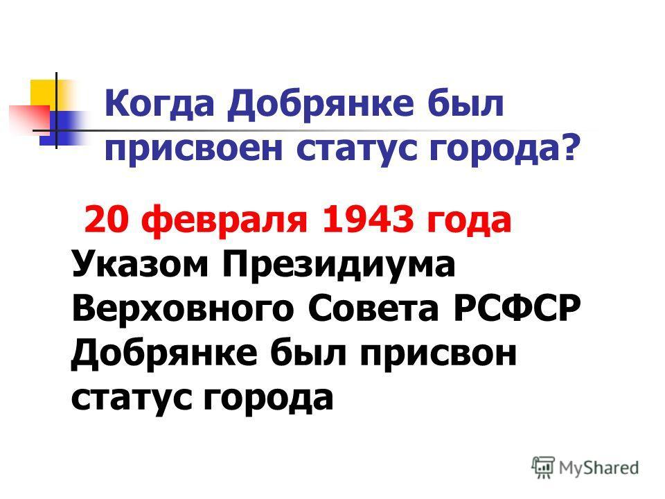 Когда Добрянке был присвоен статус города? 20 февраля 1943 года Указом Президиума Верховного Совета РСФСР Добрянке был присвон статус города