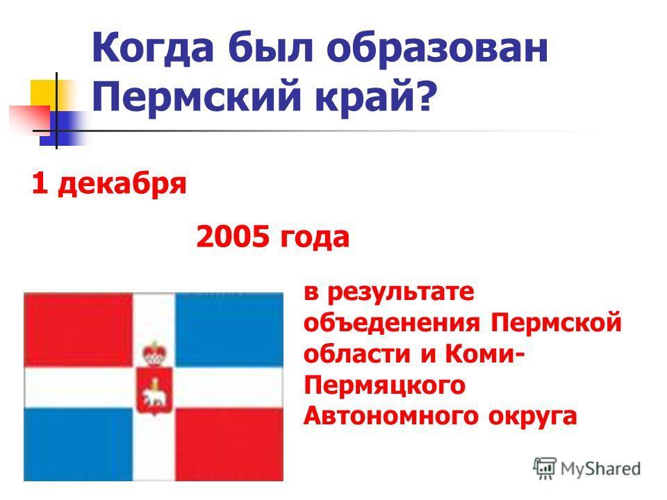 Когда был образован Пермский край? 1 декабря 2005 года в результате объеденения Пермской области и Коми- Пермяцкого Автономного округа