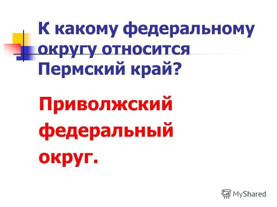 К какому федеральному округу относится Пермский край? Приволжский федеральный округ.