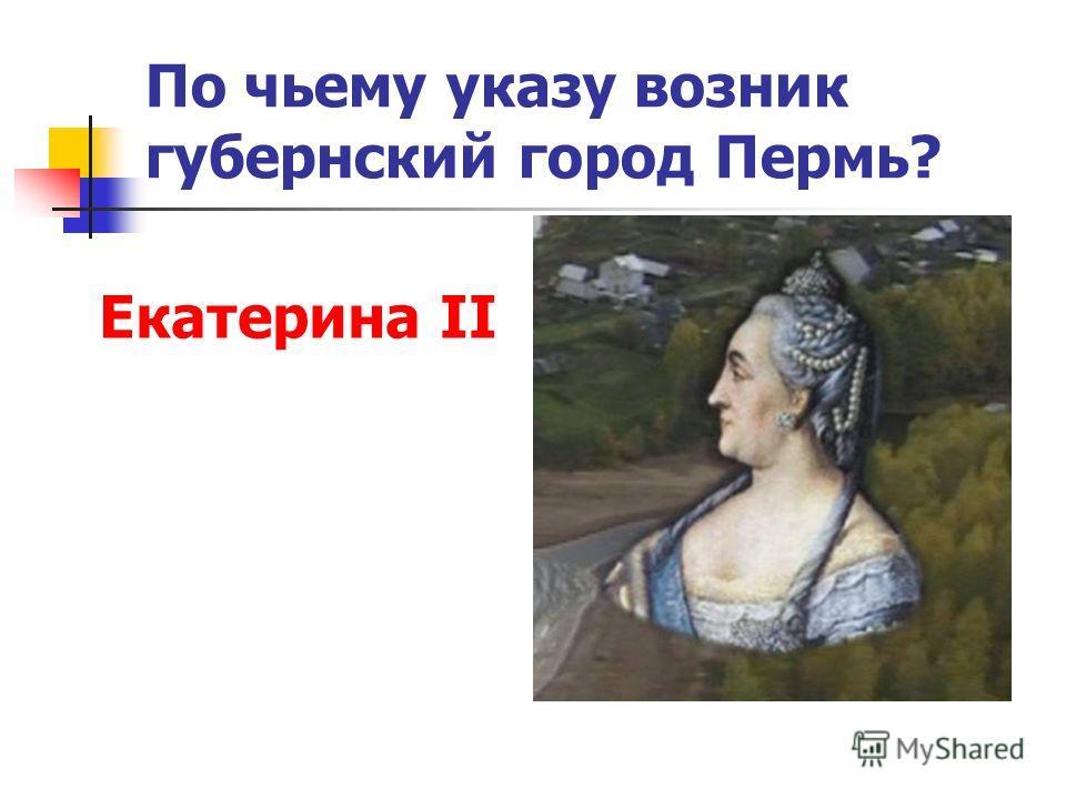По чьему указу возник губернский город Пермь? Екатерина II
