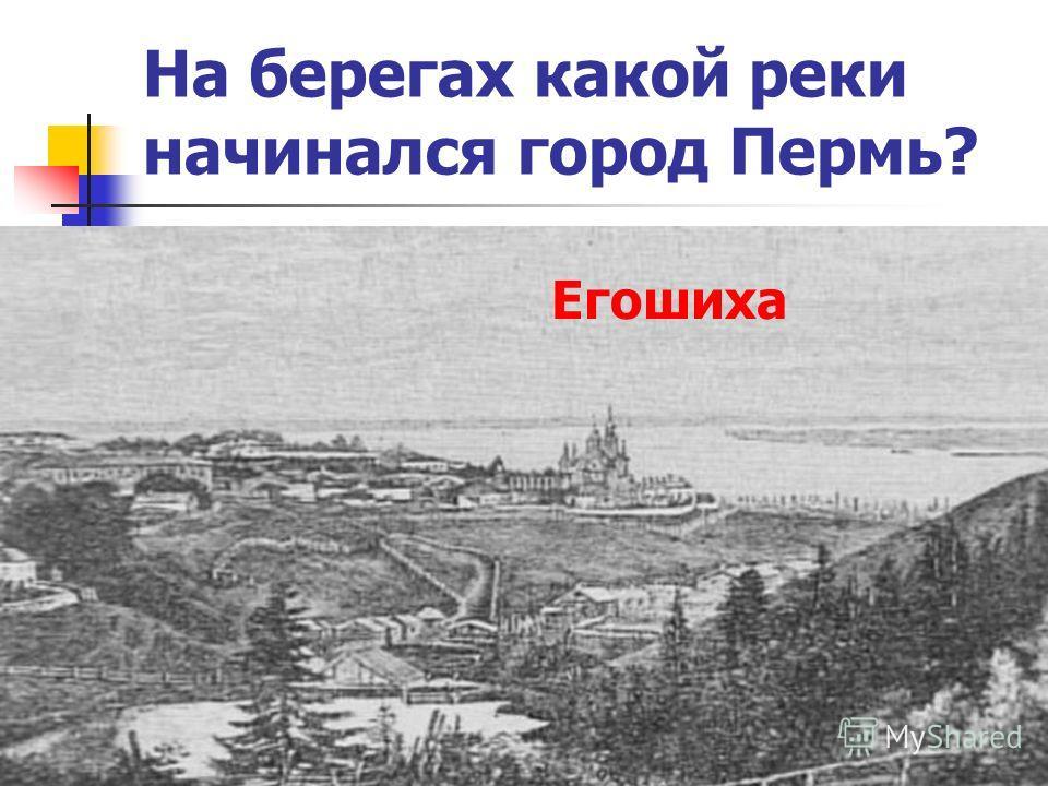 На берегах какой реки начинался город Пермь? Егошиха