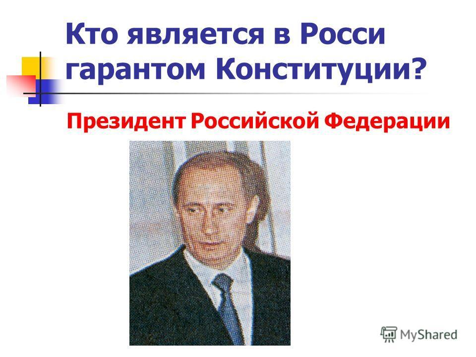 Кто является в Росси гарантом Конституции? Президент Российской Федерации