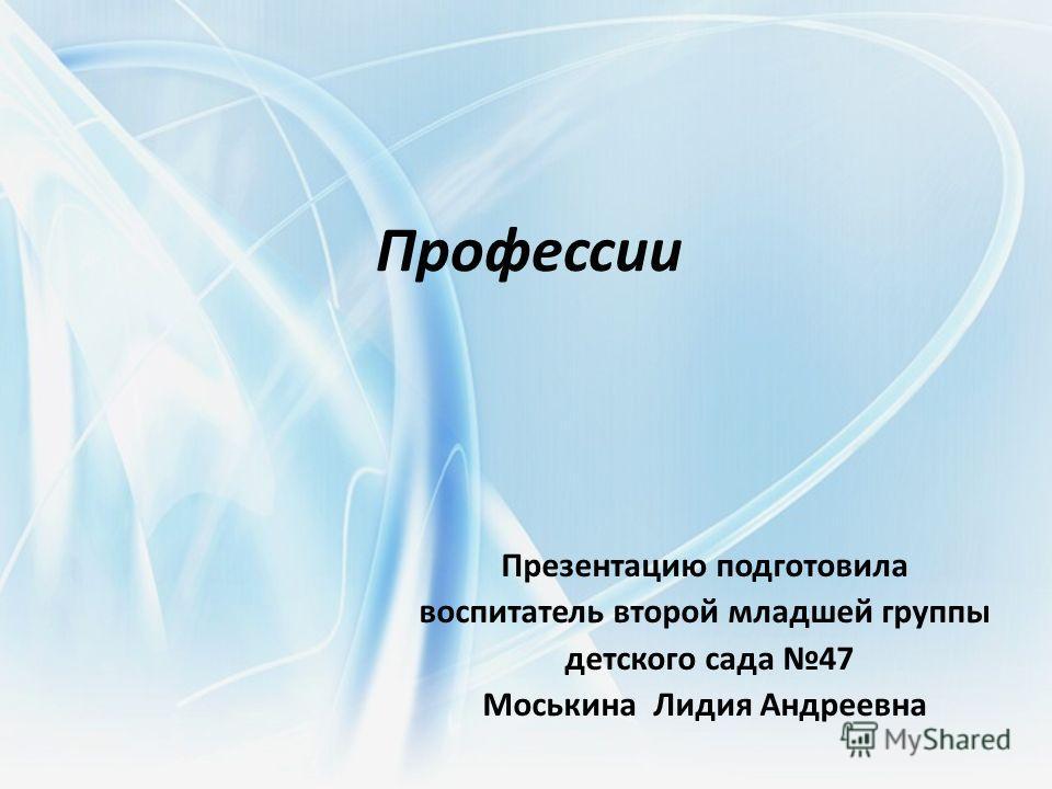 Профессии Презентацию подготовила воспитатель второй младшей группы детского сада 47 Моськина Лидия Андреевна