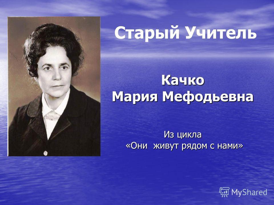 Из цикла «Они живут рядом с нами» Качко Мария Мефодьевна Старый Учитель