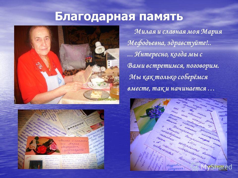 Благодарная память Милая и славная моя Мария Мефодьевна, здравстуйте!..... Интересно, когда мы с Вами встретимся, поговорим. Мы как только соберёмся вместе, так и начинается …