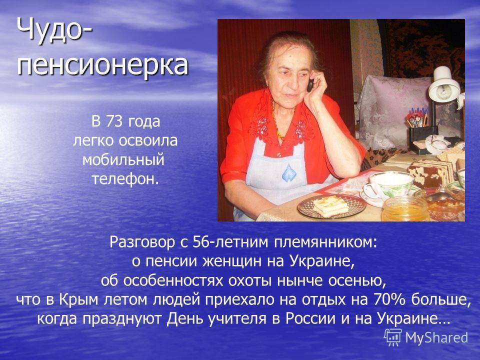 Чудо- пенсионерка В 73 года легко освоила мобильный телефон. Разговор с 56-летним племянником: о пенсии женщин на Украине, об особенностях охоты нынче осенью, что в Крым летом людей приехало на отдых на 70% больше, когда празднуют День учителя в Росс