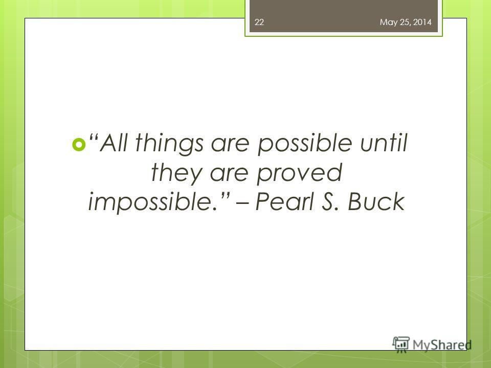 All things are possible until they are proved impossible. – Pearl S. Buck May 25, 201422