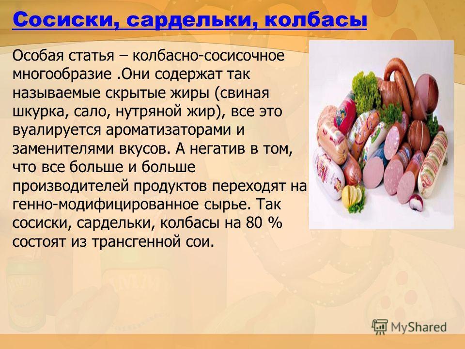 Cосиски, сардельки, колбасы Особая статья – колбасно-сосисочное многообразие.Они содержат так называемые скрытые жиры (свиная шкурка, сало, нутряной жир), все это вуалируется ароматизаторами и заменителями вкусов. А негатив в том, что все больше и бо