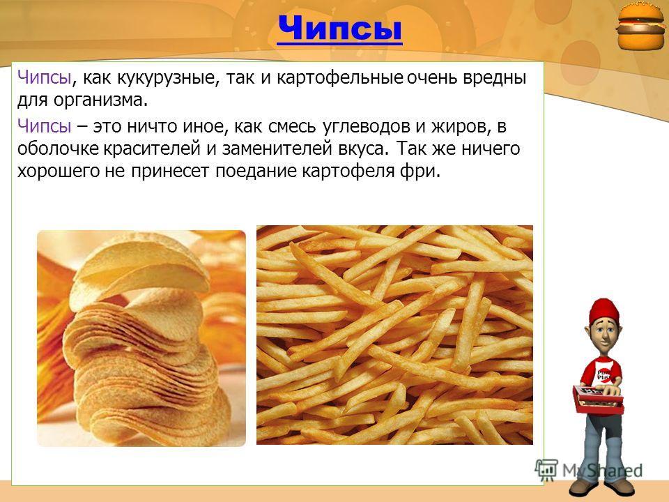 Чипсы Чипсы, как кукурузные, так и картофельные очень вредны для организма. Чипсы – это ничто иное, как смесь углеводов и жиров, в оболочке красителей и заменителей вкуса. Так же ничего хорошего не принесет поедание картофеля фри.