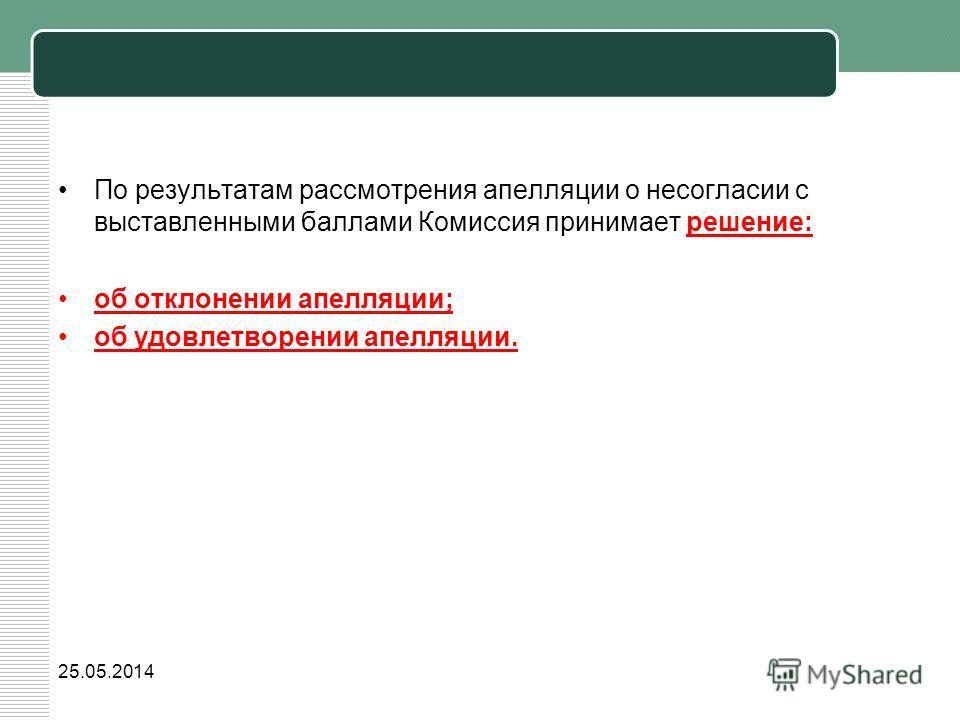 По результатам рассмотрения апелляции о несогласии с выставленными баллами Комиссия принимает решение: об отклонении апелляции; об удовлетворении апелляции. 25.05.2014