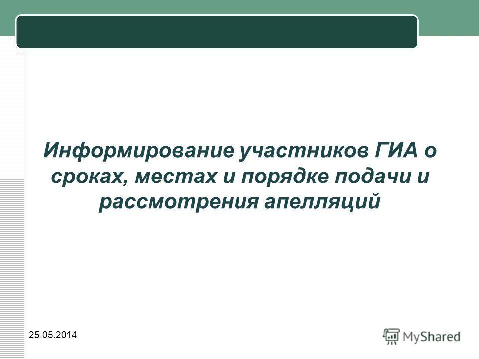 Информирование участников ГИА о сроках, местах и порядке подачи и рассмотрения апелляций 25.05.2014