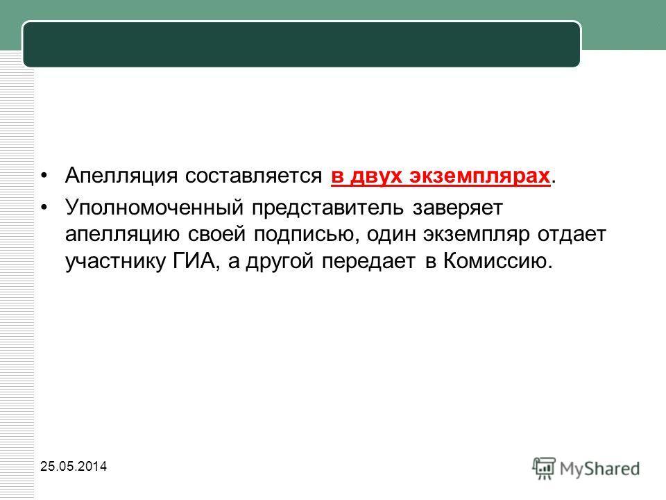 Апелляция составляется в двух экземплярах. Уполномоченный представитель заверяет апелляцию своей подписью, один экземпляр отдает участнику ГИА, а другой передает в Комиссию. 25.05.2014