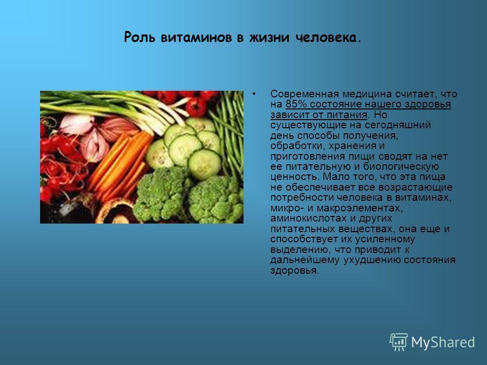 Роль витаминов в жизни человека. Современная медицина считает, что на 85% состояние нашего здоровья зависит от питания. Но существующие на сегодняшний день способы получения, обработки, хранения и приготовления пищи сводят на нет ее питательную и био