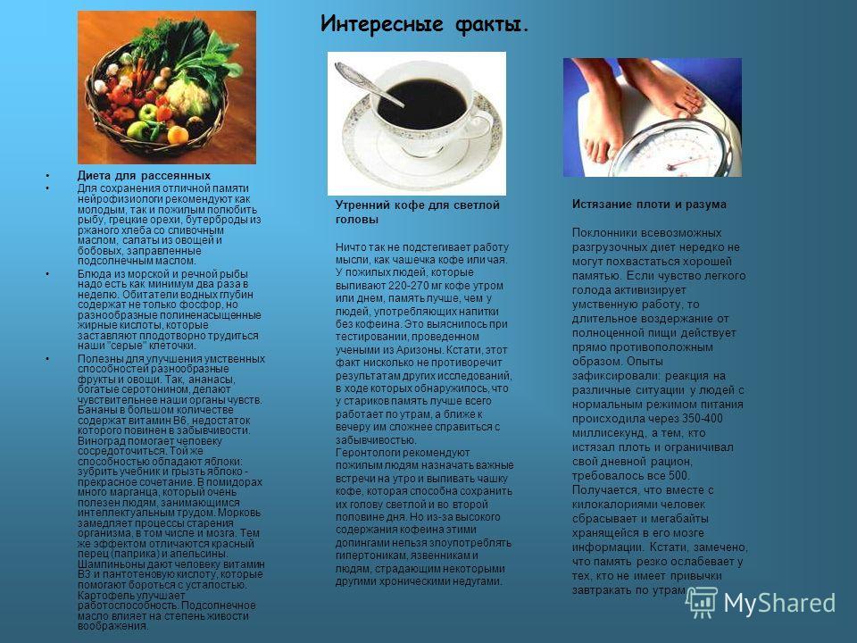 Интересные факты. Диета для рассеянных Для сохранения отличной памяти нейрофизиологи рекомендуют как молодым, так и пожилым полюбить рыбу, грецкие орехи, бутерброды из ржаного хлеба со сливочным маслом, салаты из овощей и бобовых, заправленные подсол