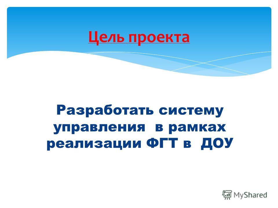 Разработать систему управления в рамках реализации ФГТ в ДОУ Цель проекта