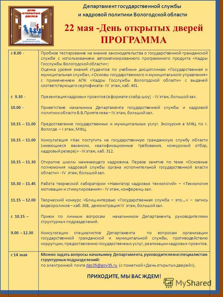Департамент государственной службы и кадровой политики Вологодской области 22 мая -День открытых дверей ПРОГРАММА с 8.00 - с 9.30 - 10.00 - 10.15 – 11.00 10.15 – 11.30 10.30 – 11.45 11.15 – 12.00 с 10.15 – 9.00 – 12.30 Пробное тестирование на знание