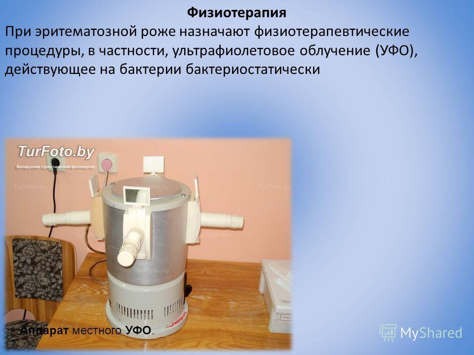 Физиотерапия При эритематозной роже назначают физиотерапевтические процедуры, в частности, ультрафиолетовое облучение (УФО), действующее на бактерии бактериостатически Аппарат местного УФО.
