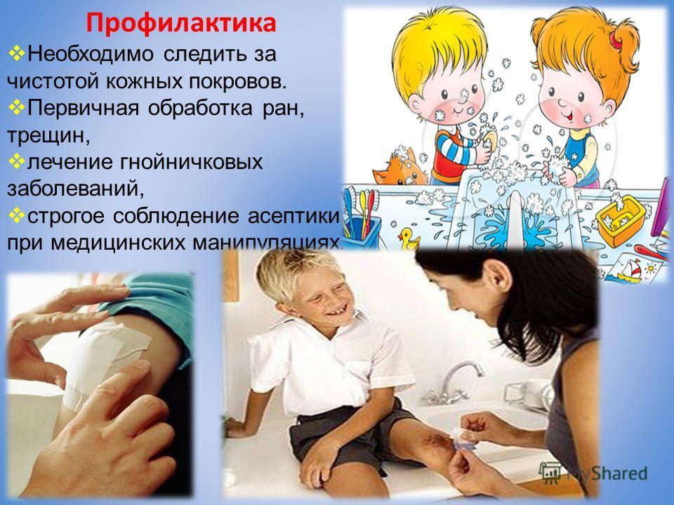 Профилактика Необходимо следить за чистотой кожных покровов. Первичная обработка ран, трещин, лечение гнойничковых заболеваний, строгое соблюдение асептики при медицинских манипуляциях.