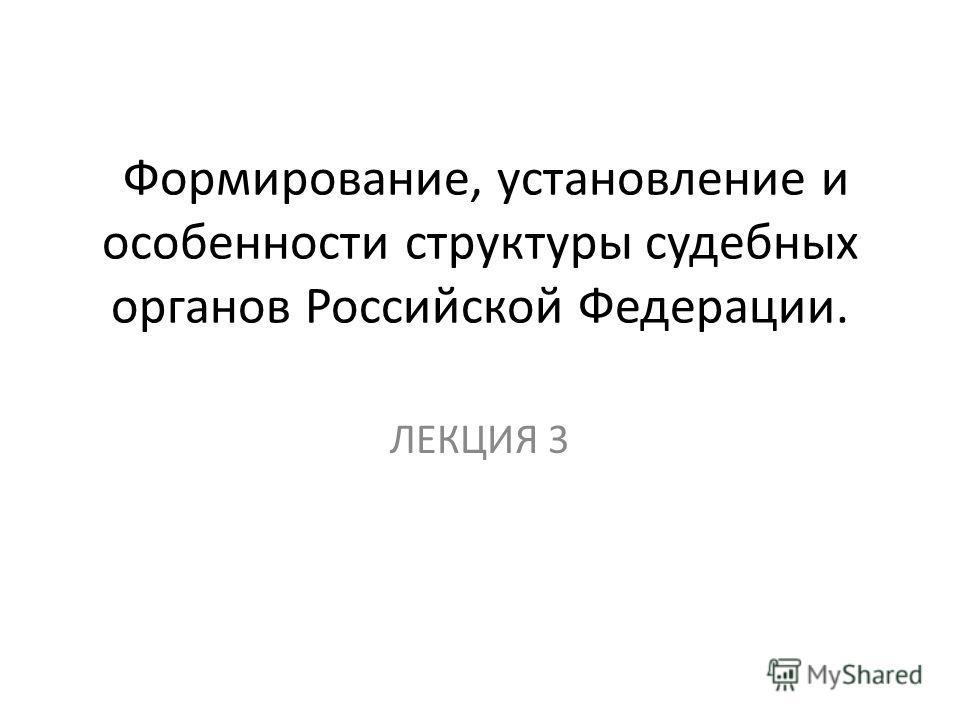 Формирование, установление и особенности структуры судебных органов Российской Федерации. ЛЕКЦИЯ 3
