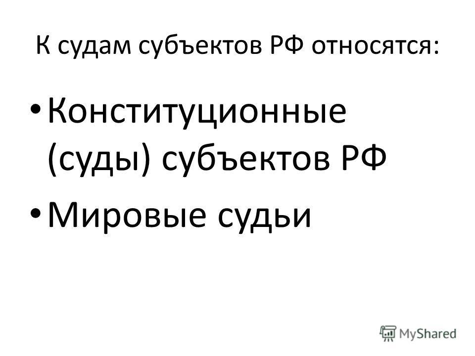 К судам субъектов РФ относятся: Конституционные (суды) субъектов РФ Мировые судьи