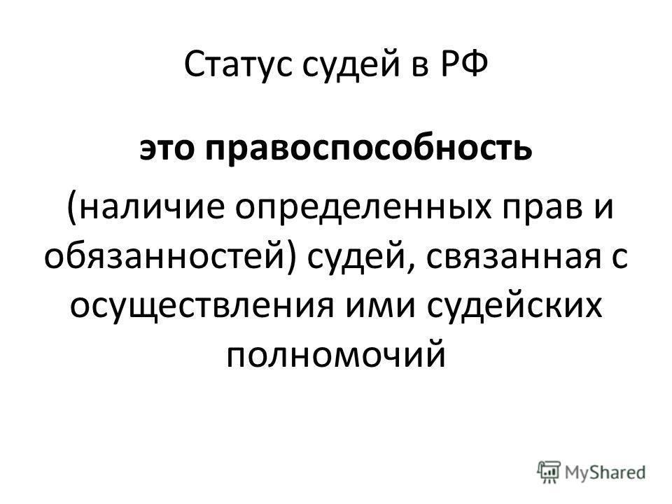 Статус судей в РФ это правоспособность (наличие определенных прав и обязанностей) судей, связанная с осуществления ими судейских полномочий
