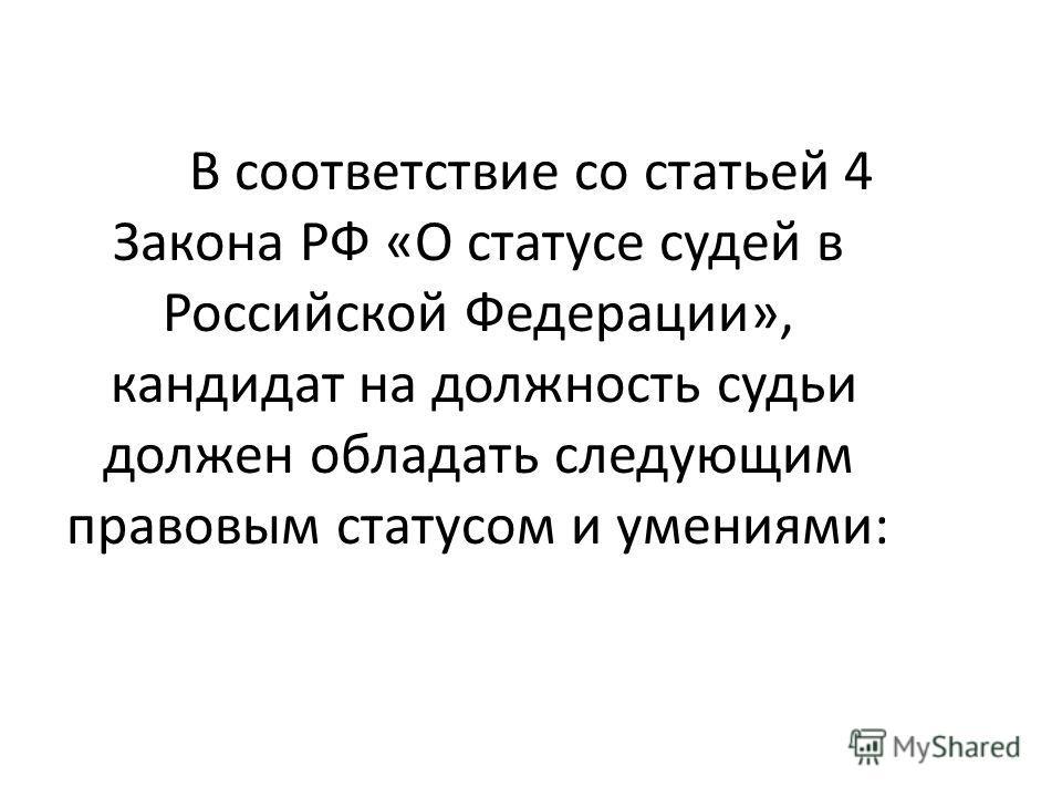 В соответствие со статьей 4 Закона РФ «О статусе судей в Российской Федерации», кандидат на должность судьи должен обладать следующим правовым статусом и умениями: