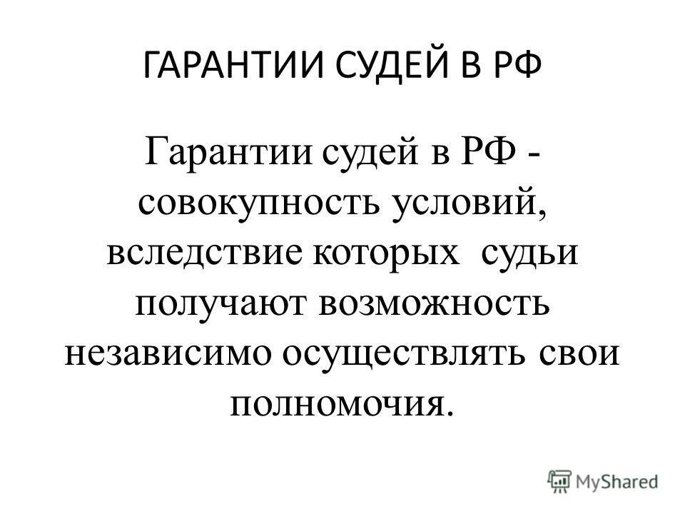 ГАРАНТИИ СУДЕЙ В РФ Гарантии судей в РФ - совокупность условий, вследствие которых судьи получают возможность независимо осуществлять свои полномочия.