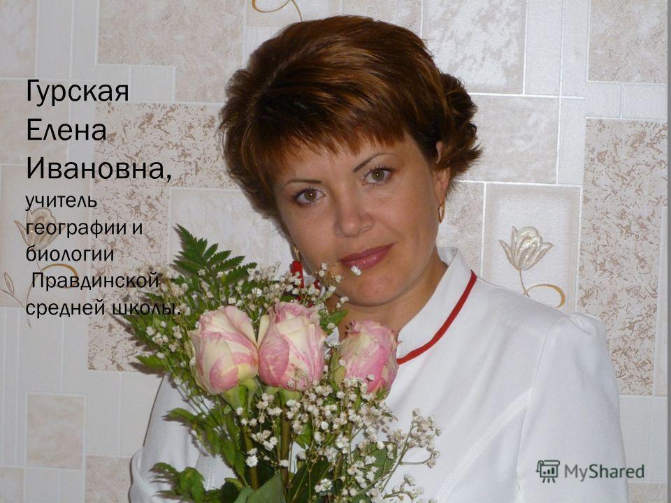 Гурская Елена Ивановна, учитель географии и биологии Правдинской средней школы.