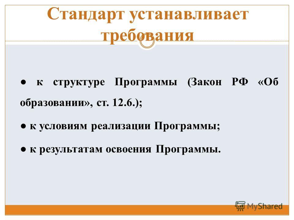 Стандарт устанавливает требования к структуре Программы (Закон РФ «Об образовании», ст. 12.6.); к условиям реализации Программы; к результатам освоения Программы.