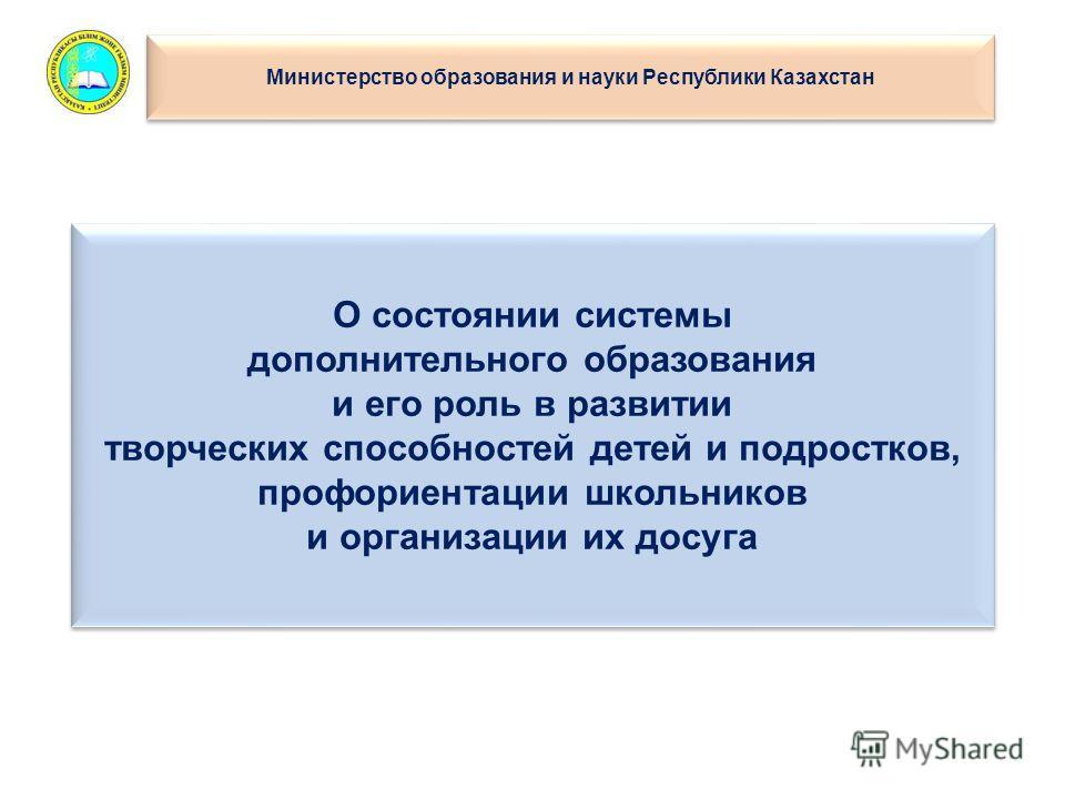 О состоянии системы дополнительного образования и его роль в развитии творческих способностей детей и подростков, профориентации школьников и организации их досуга Министерство образования и науки Республики Казахстан
