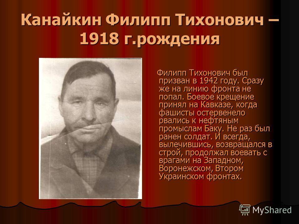 Канайкин Филипп Тихонович – 1918 г.рождения Филипп Тихонович был призван в 1942 году. Сразу же на линию фронта не попал. Боевое крещение принял на Кавказе, когда фашисты остервенело рвались к нефтяным промыслам Баку. Не раз был ранен солдат. И всегда