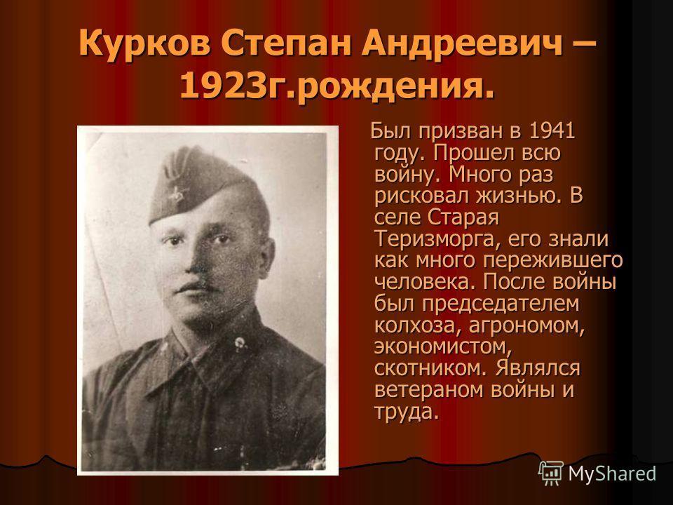 Курков Степан Андреевич – 1923г.рождения. Был призван в 1941 году. Прошел всю войну. Много раз рисковал жизнью. В селе Старая Теризморга, его знали как много пережившего человека. После войны был председателем колхоза, агрономом, экономистом, скотник