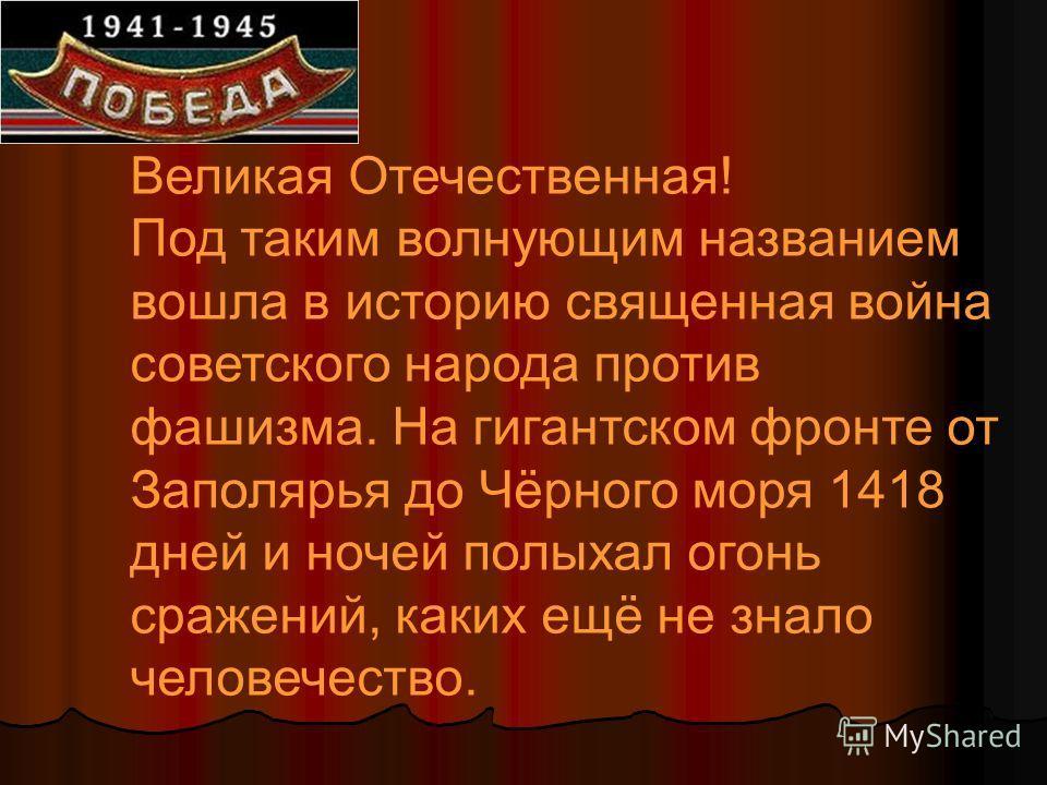 Великая Отечественная! Под таким волнующим названием вошла в историю священная война советского народа против фашизма. На гигантском фронте от Заполярья до Чёрного моря 1418 дней и ночей полыхал огонь сражений, каких ещё не знало человечество.