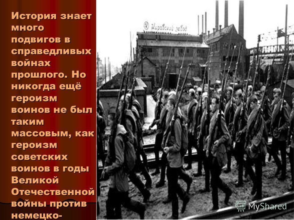 История знает много подвигов в справедливых войнах прошлого. Но никогда ещё героизм воинов не был таким массовым, как героизм советских воинов в годы Великой Отечественной войны против немецко- фашистских захватчиков.