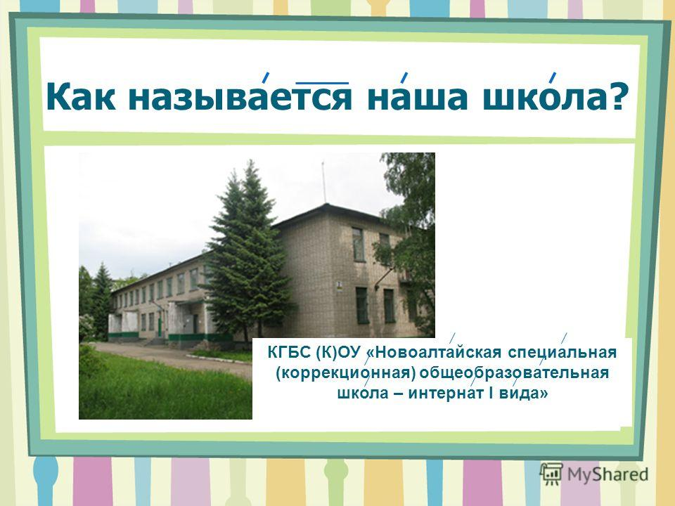 Как называется наша школа? КГБС (К)ОУ «Новоалтайская специальная (коррекционная) общеобразовательная школа – интернат I вида»