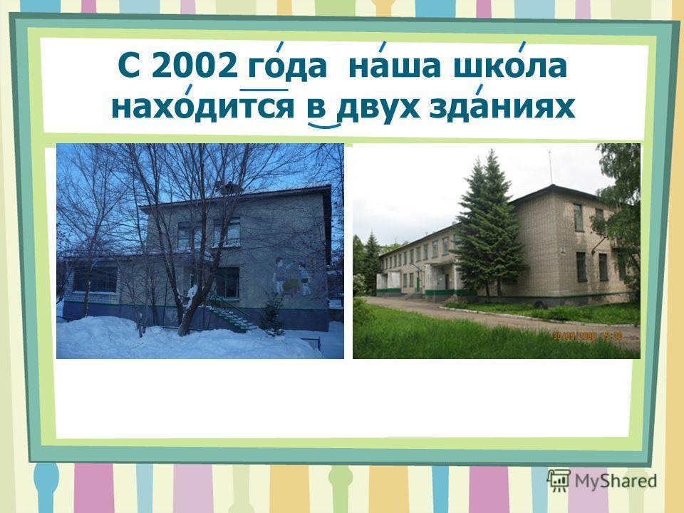 C 2002 года наша школа находится в двух зданиях