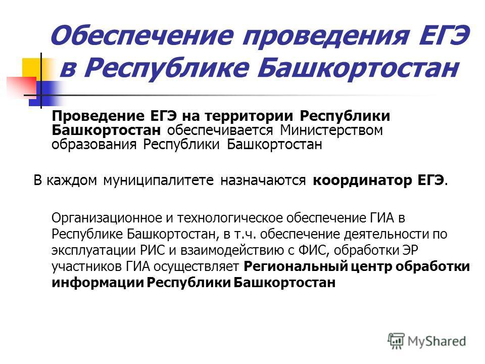 Обеспечение проведения ЕГЭ в Республике Башкортостан Проведение ЕГЭ на территории Республики Башкортостан обеспечивается Министерством образования Республики Башкортостан В каждом муниципалитете назначаются координатор ЕГЭ. Организационное и технолог