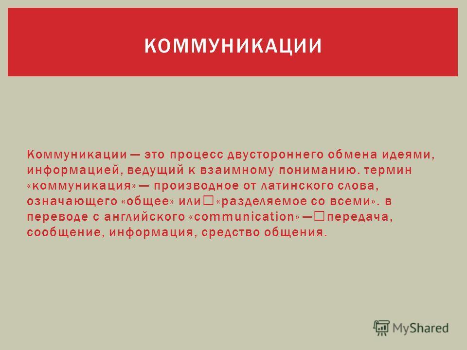 Коммуникации это процесс двустороннего обмена идеями, информацией, ведущий к взаимному пониманию. термин «коммуникация» производное от латинского слова, означающего «общее» или «разделяемое со всеми». в переводе с английского «communication» передача
