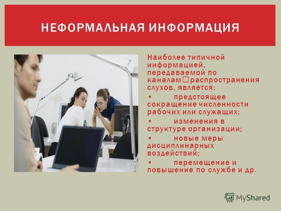 Наиболее типичной информацией, передаваемой по каналам распространения слухов, является: предстоящее сокращение численности рабочих или служащих; изменения в структуре организации; новые меры дисциплинарных воздействий; перемещение и повышение по слу