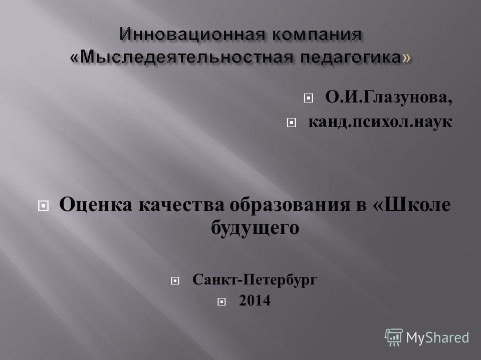 О. И. Глазунова, канд. психол. наук Оценка качества образования в « Школе будущего Санкт - Петербург 2014
