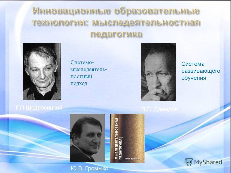 Системо - мыследеятель - ностный подход Система развивающего обучения Г. П. Щедровицкий В. В. Давыдов Ю. В. Громыко