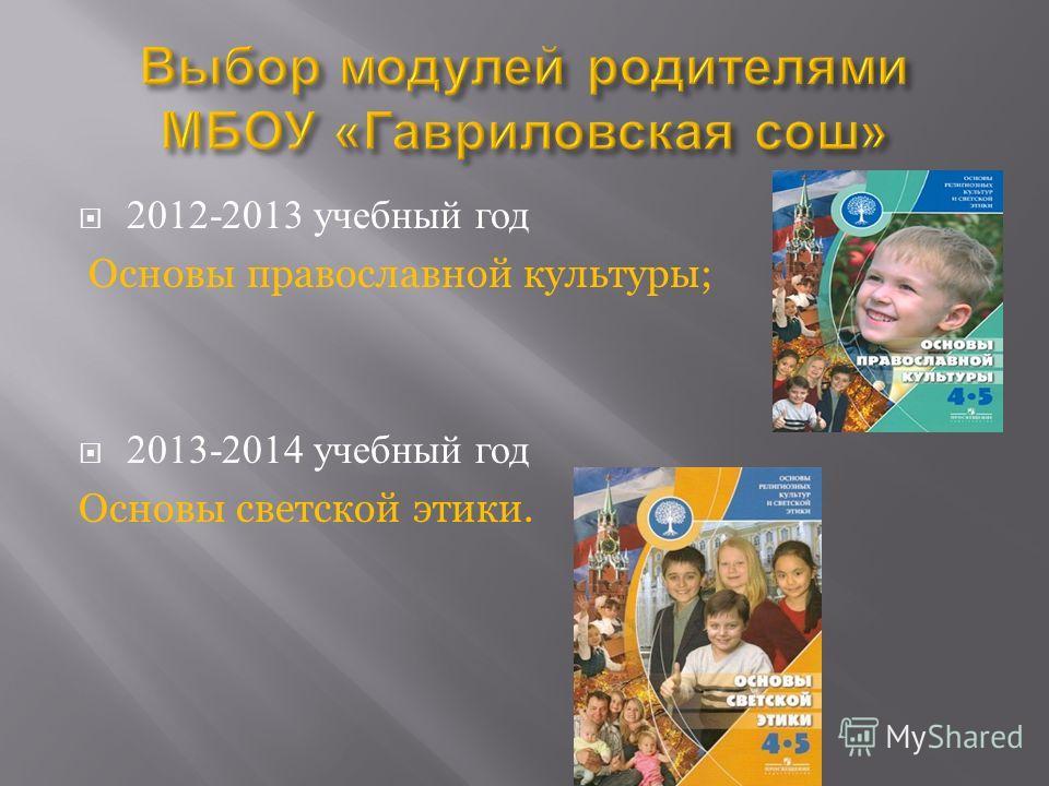 2012-2013 учебный год Основы православной культуры; 2013-2014 учебный год Основы светской этики.