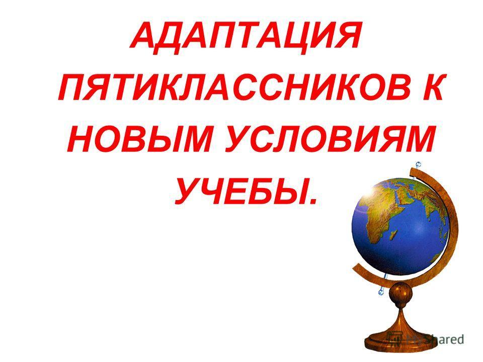 АДАПТАЦИЯ ПЯТИКЛАССНИКОВ К НОВЫМ УСЛОВИЯМ УЧЕБЫ.