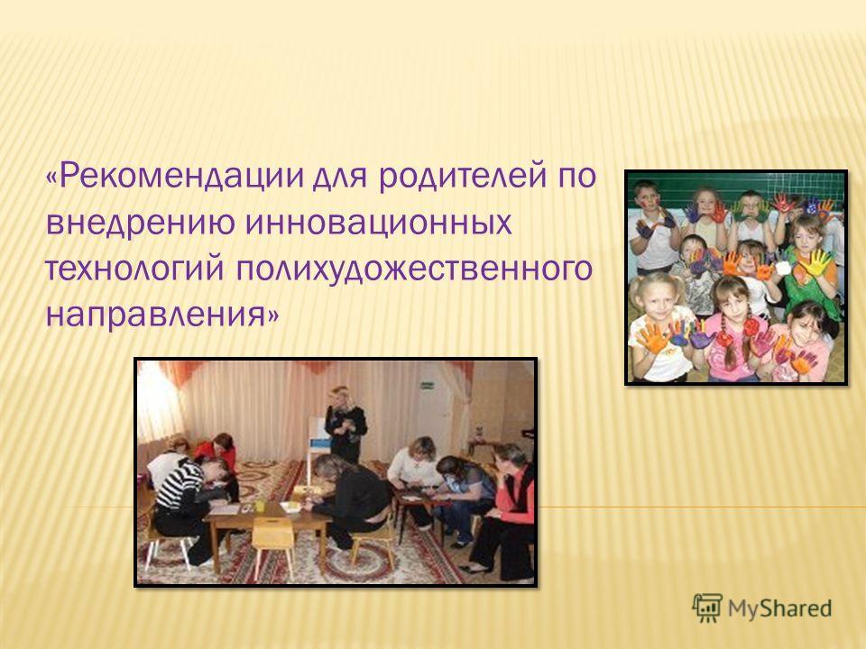 «Рекомендации для родителей по внедрению инновационных технологий полихудожественного направления»