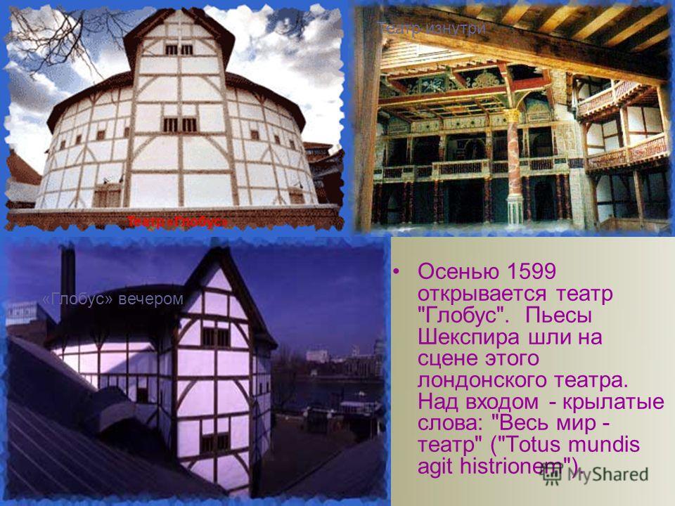 Осенью 1599 открывается театр Глобус. Пьесы Шекспира шли на сцене этого лондонского театра. Над входом - крылатые слова: Весь мир - театр (Totus mundis agit histrionem). «Глобус» вечером Театр «Глобус» Театр изнутри