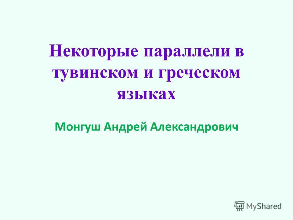 Некоторые параллели в тувинском и греческом языках Монгуш Андрей Александрович