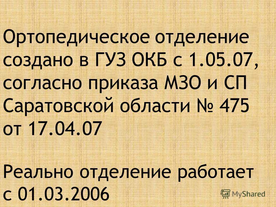 Ортопедическое отделение создано в ГУЗ ОКБ с 1.05.07, согласно приказа МЗО и СП Саратовской области 475 от 17.04.07 Реально отделение работает с 01.03.2006