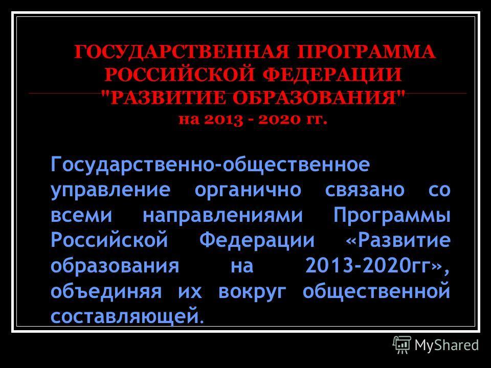 Государственно-общественное управление органично связано со всеми направлениями Программы Российской Федерации «Развитие образования на 2013-2020гг», объединяя их вокруг общественной составляющей. ГОСУДАРСТВЕННАЯ ПРОГРАММА РОССИЙСКОЙ ФЕДЕРАЦИИ