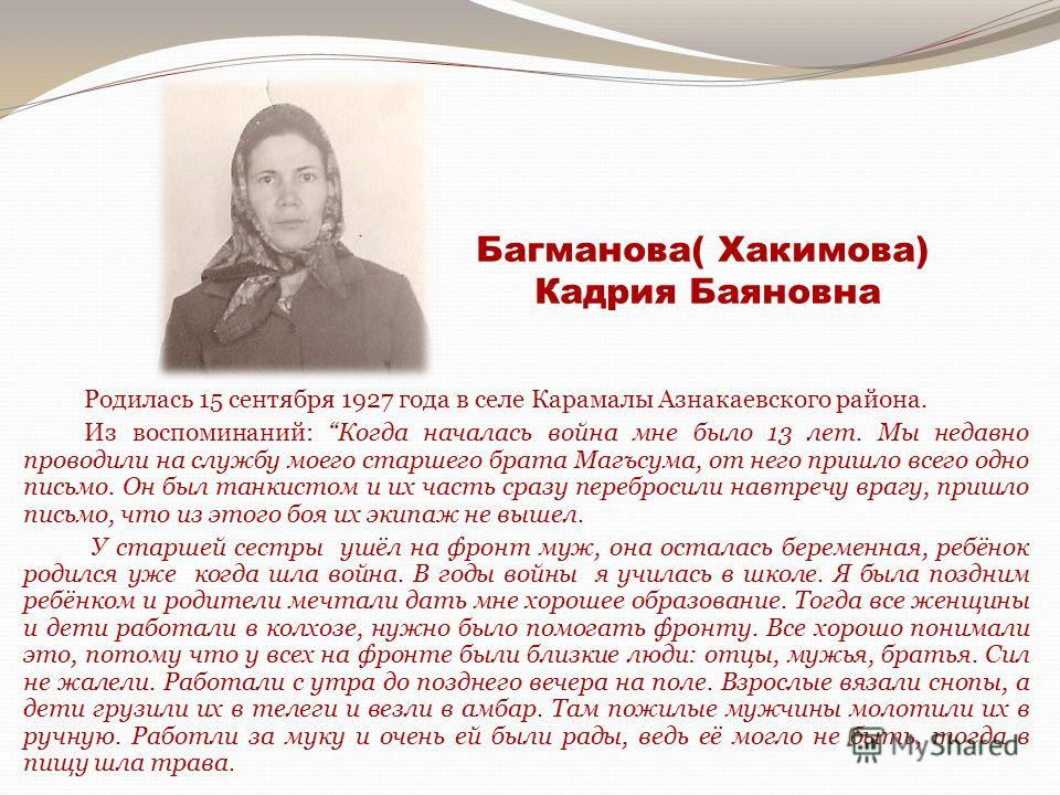 Багманова( Хакимова) Кадрия Баяновна Родилась 15 сентября 1927 года в селе Карамалы Азнакаевского района. Из воспоминаний: Когда началась война мне было 13 лет. Мы недавно проводили на службу моего старшего брата Магъсума, от него пришло всего одно п